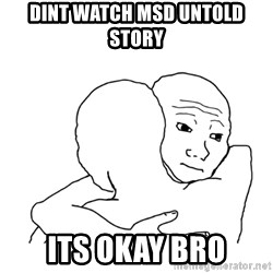 I know that feel bro blank - dint watch msd untold story  its okay bro