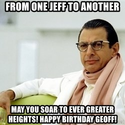 Jeff Goldblum - FROM ONE JEFF TO ANOTHER MAY YOU SOAR TO EVER GREATER HEIGHTS! HAPPY BIRTHDAY GEOFF!