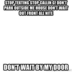 Blank Template - STOP TEXTING STOP CALLIN G! DON'T PARK OUTSIDE ME HOUSE DON'T wait out front all nite  don't wait by my door