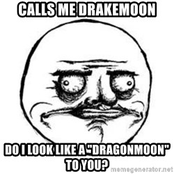 """Me Gusta face - calls me DrakeMoon DO I LOOK LIKE A """"DRAGONMOON"""" TO YOU?"""