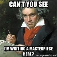 beethoven - Can't you see I'm writing a masterpiece here?