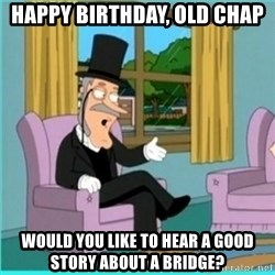 buzz killington - Happy Birthday, old chap Would you like to hear a good story about a bridge?