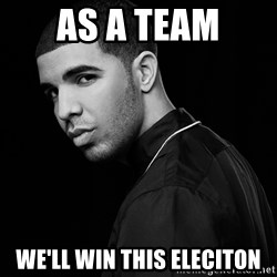 Drake quotes - as a team we'll win this eleciton