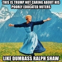 Sound Of Music Lady - This is Trump not caring about his poorly educated voters Like dumbass Ralph Shaw