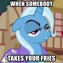 Seriously Pony - when somebody takes your fries