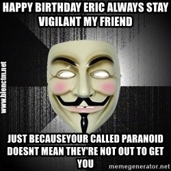 Anonymous memes - Happy Birthday Eric always stay vigilant my friend   Just becauseyour called paranoid doesnt mean they're not out to get you