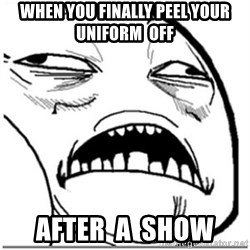 Sweet Jesus Face - when you finally peel your  uniform  off after  a  show
