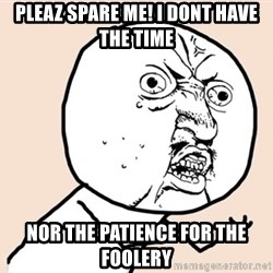 y u no meme - Pleaz spare me! i dont have the time nor the patience for the foolery