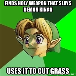Link - finds holy weapon that slays demon kings uses it to cut grass