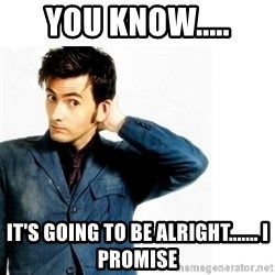 Doctor Who - You Know..... It's Going to be alright....... I promise