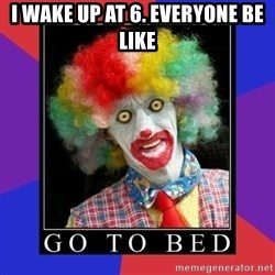 go to bed clown  - I wake up at 6. Everyone be like