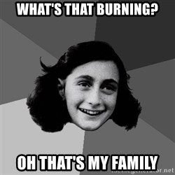 Anne Frank Lol - what's that burning? oh that's my family