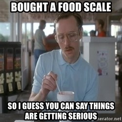 things are getting serious - BOUGHT A FOOD SCALE SO I GUESS YOU CAN SAY THINGS ARE GETTING SERIOUS