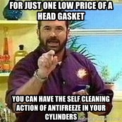Badass Billy Mays - For just one low price of a head gasket you can have the self cleaning action of antifreeze in your cylinders