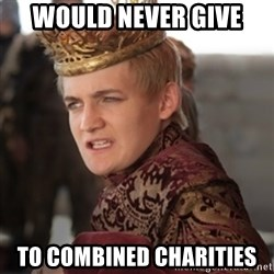 Douchebag Joffrey Baratheon - would never give  to combined charities