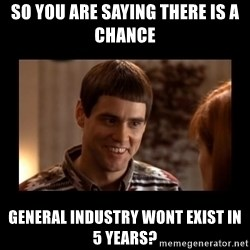 Lloyd-So you're saying there's a chance! - So you are saying there is a chance General Industry Wont Exist in 5 Years?