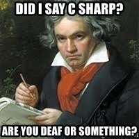 beethoven - Did I say C SHARP? aRE YOU DEAF OR SOMETHING?