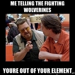 walter sobchak - Me Telling the fighting wolverines Youre out of your element