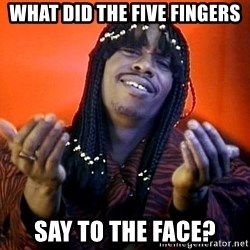 Rick James its friday - What did the five fingers say to the face?