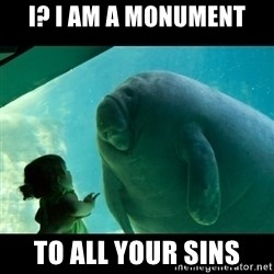 Overlord Manatee - I? I am a monument To all your sins