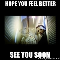 Michael Myers -  Hope you Feel Better  See You Soon