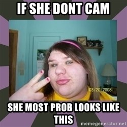 ugly girl - If She Dont Cam She Most Prob Looks Like This