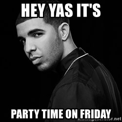 Drake quotes - Hey YAS It's Party time on Friday