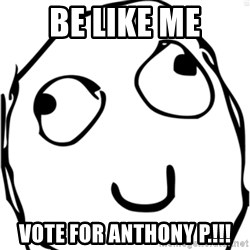 Derp meme - BE Like Me Vote for Anthony P.!!!