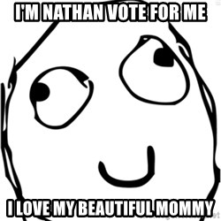 Derp meme - I'm Nathan Vote for ME I love my beautiful mommy