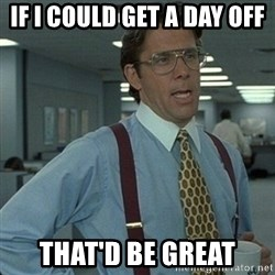 Yeah that'd be great... - If I could get a day off That'd be great