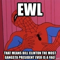 Spidermantripping - ewl that means bill clinton the most gangsta president ever is a fag!