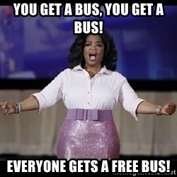 free giveaway oprah - You get a bus, you get a bus! everyone gets a free bus!