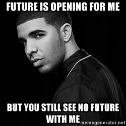 Drake quotes - future is opening for me but you still see no future with me