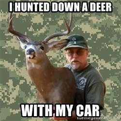 Chuck Testa Nope - I hunted down a deer with my car