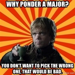 Tyrion Lannister - Why ponder a major? You don't want to pick the wrong one, that would be bad.