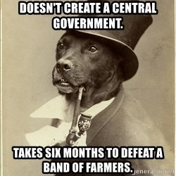 Old Money Dog - Doesn't create a central government. Takes six months to defeat a band of farmers.