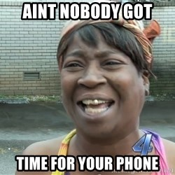 Ain`t nobody got time fot dat - aint nobody got time for your phone