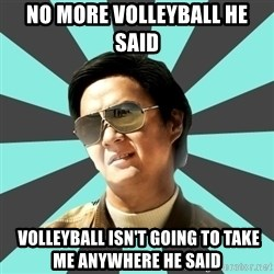 mr chow - no more volleyball he said  volleyball isn't going to take me anywhere he said
