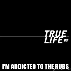 true life -  I'm addicted to the rubs