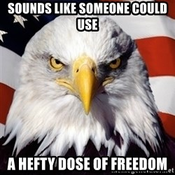 Freedom Eagle  - Sounds like someone could use A hefty dose of freedom