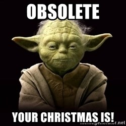 ProYodaAdvice - Obsolete  Your Christmas is!