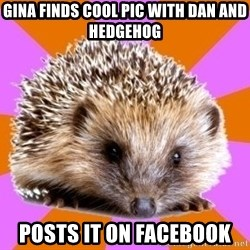 Homeschooled Hedgehog - Gina finds cool pic with Dan and hedgehog POSTS IT ON FACEBOOK