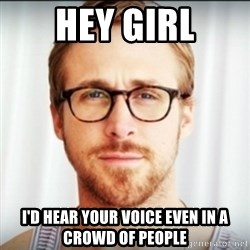 Ryan Gosling Hey Girl 3 - Hey girl I'd hear your voice even in a crowd of people