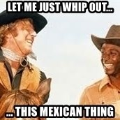Blazing saddles - Let me just whip out... ... this Mexican thing