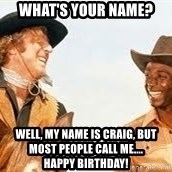 Blazing saddles - What's your name? Well, my name is Craig, but most people call me....                         HAPPY BIRTHDAY!