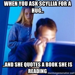 Redditors Wife - When you ask Scyllia for a hug.. ..and she quotes a book she is reading