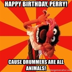 Animal Muppet - HAPPY BIRTHDAY, Perry! Cause Drummers are all animals!