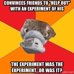 """Psychology Student Platypus - Convinces Friends to """"Help Out"""" with an experiment of his The Experiment was the experiment...or was it?"""