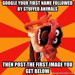Animal Muppet - Google your first name followed by stuffed animals Then post the first image you get below
