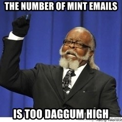 Too high - The number of MINT emails Is too DAGGUM HIGH